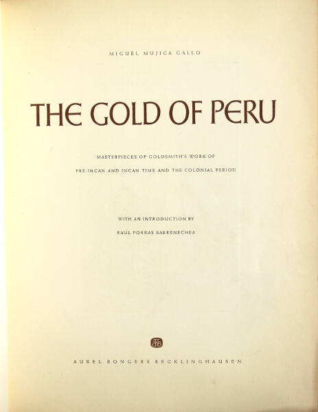 The gold of Peru, masterpieces of Goldsmith's work of pre-Incan and Incan time to the colonial period. With and introduction by Raul Porras Barrenechea. MIGUEL MUJICA GALLO.