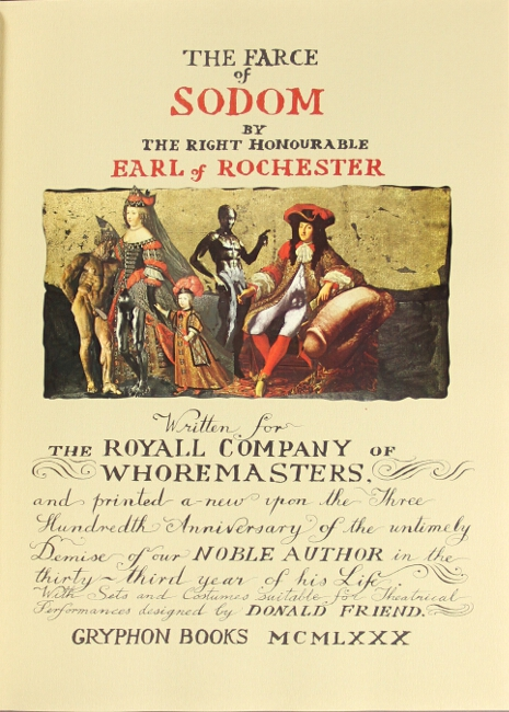 The farce of Sodom. By the Right Honourable Earl of Rochester. Written for the Royal Company of Whoremasters, and printed a-new upon the three hundredth anniversary of the untimely demise of our noble author in the thirty-third year of his life. With sets and costumes suitable for theatrical perfortmaces designed by Donald Friend. Donald S. Friend.