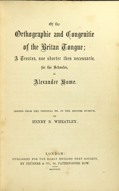 Of the orthographie and congruitie of the Britain tongue; a treates, noe shorter then necessarie, for the schooles ... Edited from the original ms. in the British Museum, by Henry B. Wheatley. ALEXANDER HUME.