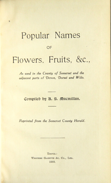 Popular names of flowers, fruits, &c., as used in the county of Somerset and the adjacent parts of Devon, Dorset and Wilts. Reprinted from the Somerset County Herald. A. S. Macmillan.