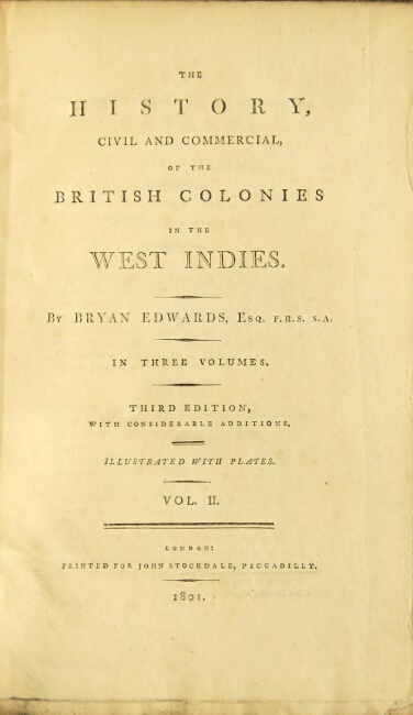 The history civil and commercial, of the British colonies in the West Indies. Third edition, with considerable additions. Bryan Edwards.