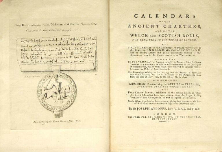 Calendars of the ancient charters, and of the Welch and Scottish Rolls, now remaining in the tower of London: also calendars of all the treaties of peace entered into by the kings of England with those of Scotland… together with catalogues of the records brought to Berwick from the royal treasury of Edinburgh… to which is added memoranda concerning the affairs of Ireland, extracted from the tower records. JOSEPH AYLOFFE.