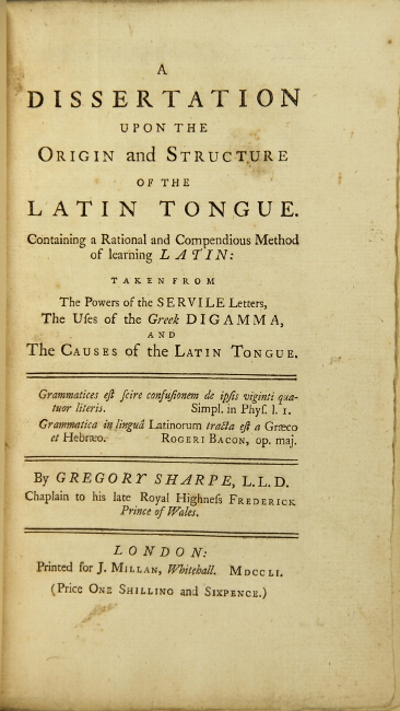 A dissertation upon the origin and structure of the Latin tongue... taken from the powers of the servile letters, the uses of the Greek digamma, and the causes of the Latin tongue. Gregory Sharpe.