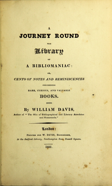 A journey round the library of a bibliomaniac: or, cento of notes and reminiscences concerning rare, curious, and valuable books. WILLIAM DAVIS.
