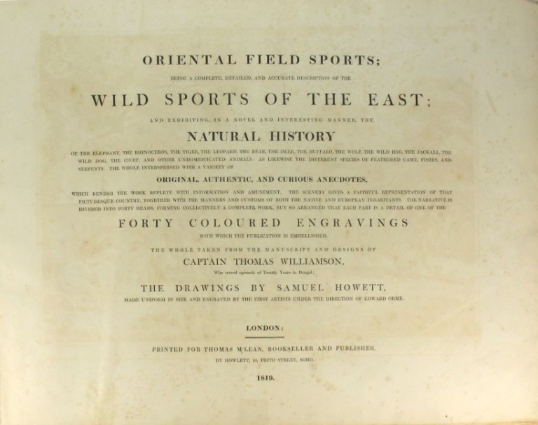 Oriental field sports; being a complete, detailed, and accurate description of the wild sports of the East; and exhibiting...the natural history of the elephant, the rhinoceros, the tiger, the leopard, the bear, the deer, the buffalo, the wolf, the wild hog, the jackall, the wild dog, the civet, and other undomesticated animals: as likewise the different species of feathered game, fishes, and serpents. The whole interspersed with a variety of original, authentic, and curious anecdotes...The scenery gives a faithful representation of that picturesque country, together with the manners and customs of both the native and European inhabitants. The narrative is divided into forty heads, forming collectively a complete work, but so arranged that each part is a detail of one of the forty coloured engravings with which the publication is embellished. The whole taken from the manuscript and designs of Captain Thomas Williamson. Thomas Williamson, Capt.