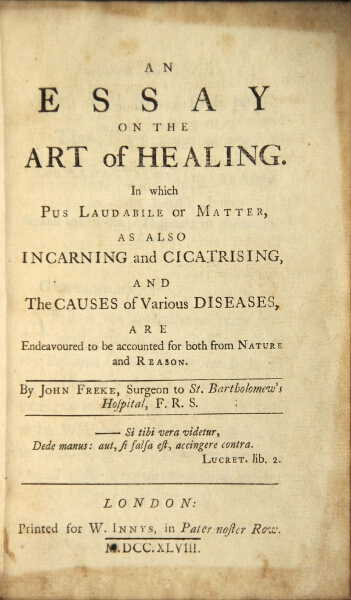An essay on the art of healing. In which pus laudabile or matter, as also incarning and cicatrising, and the causes of various diseases, are endeavoured to be accounted for both from nature and reason. John Freke.