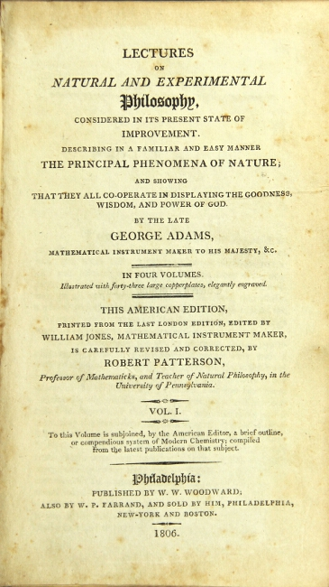 Lectures on natural and experimental philosophy, considered in its present state of improvement. Describing in a familiar and easy manner the principal phenomena of nature … this American edition printed from the last London edition, edited by William Jones, mathematical instrument maker, is carefully revised and corrected by Robert Patterson … University of Pennsylvania. George Adams.