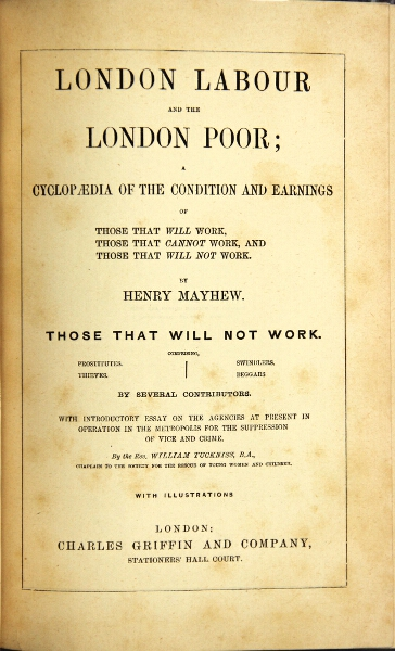 London labour and the London poor; a cyclopaedia of the conditions and earnings of those that will work, those that cannot work, and those that will not work … those that will not work comprising prostitutes, thieves, swindlers, beggars … with introductory essay on the agencies … in the metropolis for the suppression of vice and crime. HENRY MAYHEW.