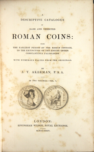 A descriptive catalogue of rare and unedited Roman coins: from the earliest period of the Roman coinage to the extinction of the empire. James Yonge Akerman.