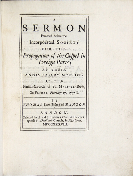 A sermon preached before the incorporated Society for the Propagation of the Gospel in Foreign Parts at their anniversary meeting in the parish-church of St. Mary-le-Bow, on Friday, February 17, 1737-8. Thomas Herring, Lord Bishop of Bangor.