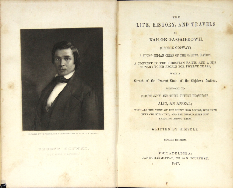 The life, history, and travels, of Kah-ge-ga-gah-bowh (George Copway) a young Indian chief of the Ojebwa nation, a convert to the Christian faith, and a missionary to his people for twelve years; with a sketch of the present state of the Ojebwa nation, in regard to Christianity and their future prospects. Also an appeal, with all the names of the chiefs now living, who have been Christianized, and the missionaries now laboring among them. George Copway, a k. a. Kah Ge Ga Gah Bowh.