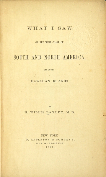 What I saw on the west coast of South and North America, and at the Hawaiian Islands. H. WILLIS BAXLEY.