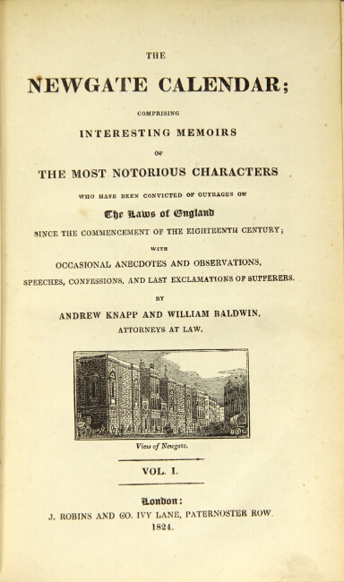The Newgate calendar; comprising interesting memoirs of the most notorious characters who have been convicted of outrages on the laws of England since the commencement of the eighteenth century; with occasional anecdotes and observations, speeches, confessions, and the last exclamations of sufferers. Andrew Knapp, William Baldwin.