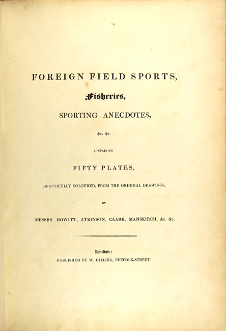 Foreign field sports, fisheries, sporting anecdotes, &c. &c. containing fifty plates beautifully coloured, from the original drawings, by Messrs. Howitt, Atkinson, Clark, Manskirch, &c. &c. THOMAS WILLIAMSON.