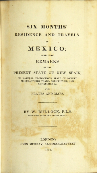 Six months' residence and travels in Mexico; containing remarks on the present state of New Spain, its natural productions, state of society, manufactures, trade, agriculture, and antiquities. W. Bullock.