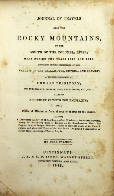 Journal of travels over the Rocky Mountains, to the mouth of the Columbia River; made during the years 1845 and 1846: containing minute descriptions of the valleys of the Willamette, Umpqua, and Clamet; a general description of Oregon Territory; its inhabitants, climate, soil, productions, etc., etc.; a list of necessary outfits for emigrants; and a table of distances from camp to camp on the route. Joel Palmer.
