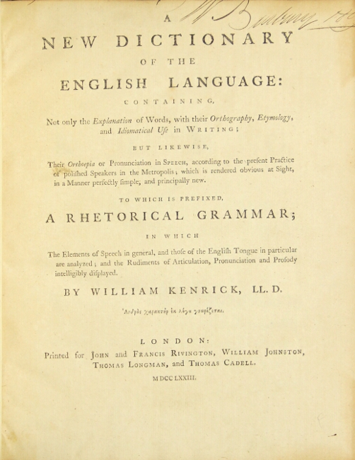 A new dictionary of the English language: containing, not only the explanation of words, with their orthography, etymology, and idiomatic use in writing; but likewise, their orthoepia or pronunciation in speech, according to the present practice of polished speakers in the metropolis? to which is prefixed a Rhetorical Grammar? WILLIAM KENRICK.