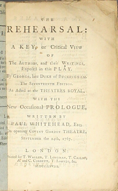 The rehearsal: with a key, or critical view of the authors, and their writings, exposed in this play...The seventeenth edition. As acted at the Theatres Royal , with the new occasional prologue, written by Paul Whitehead...on opening Covent Garden Theatre, September the 14th, 1767. George Villiers Buckingham, Duke of.