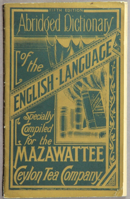 Abridged dictionary of the English language specially compiled for the Mazawattee Ceylon Tea Company ... Fifth edition [cover title]. Mazawattee Ceylon Tea Company.
