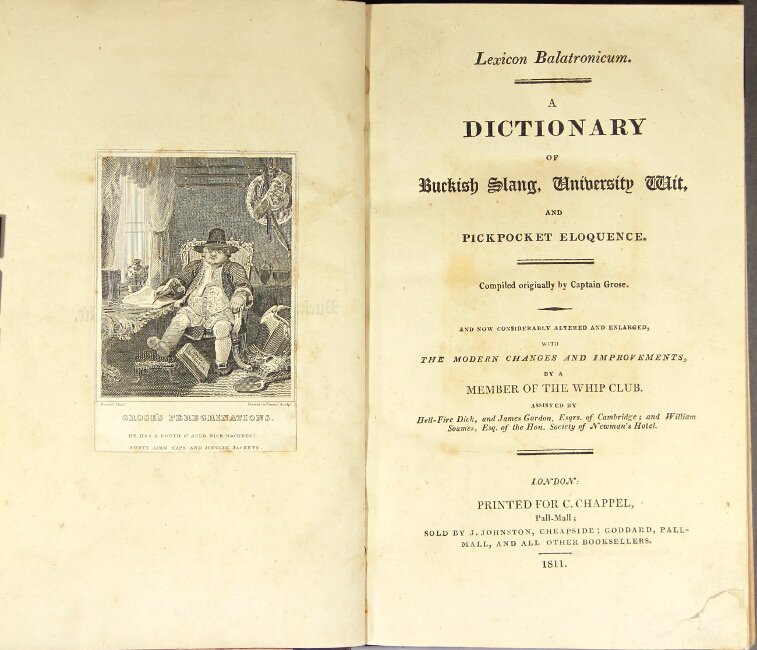 Lexicon balatronicum. A dictionary of buckish slang, university wit, and pickpocket eloquence. Compiled originally by Capt. Grose. And now considerably altered and enlarged, with the modern changes and improvements by a member of the Whip Club. Francis Grose, Capt.