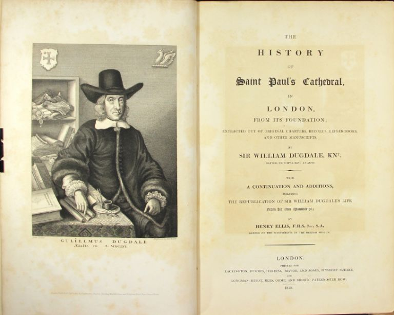 The history of Saint Paul's Cathedral, in London, from its foundation: extracted out of original charters, records, ledger-books, and other manuscripts... With a continuation and additions, including the republication of Sir William Dugdale's life from his own manuscript; by Henry Ellis. William Dugdale.