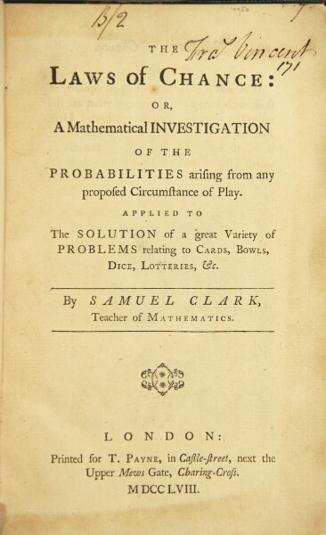 The laws of chance: or, a mathematical investigation of the probability arising from any proposed circumstance of play. Applied to the solutions of a great variety of problems relating to cards, bowls, dice, lotteries, &c. Samuel Clark, teacher of mathematics.