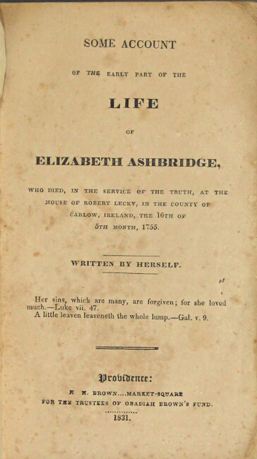 Some account of the early part of the life of Elizabeth Ashbridge, who died, in the service of the truth, at the house of Robert Lecky, in the county of Carlow, Ireland, the 16th of 5th month, 1755. Elizabeth Ashbridge.