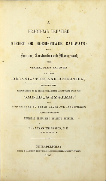 A practical treatise on street or horse-power railways: their location, construction and management; with general plans and rules for their organization and operation; together with examinations as to their comparative advantages over the omnibus system. Alexander Easton.
