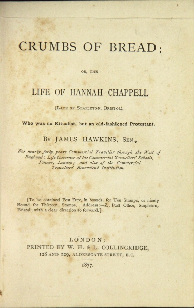 Crumbs of bread; or, the life of Hannah Chappell (late of Stapleton, Bristol), who was no Ritualist, but an old-fashioned Protestant. James Hawkins.