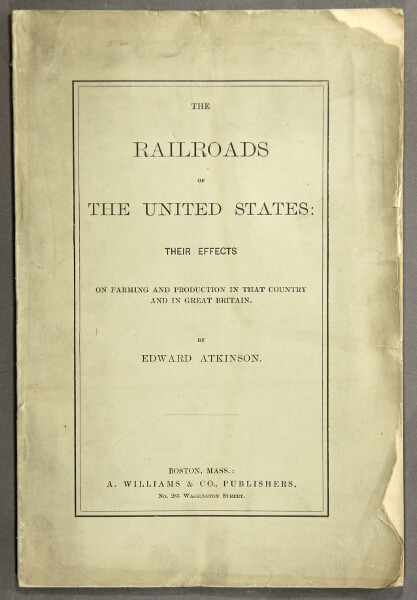 The railroads of the United States: their effects on farming and production in that country and in Great Britain [cover title]. The railroads of the United States a potent factor in the politics of that country and Great Britain. Edward Atkinson.
