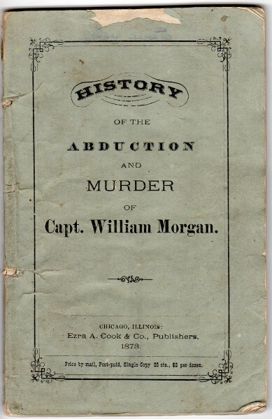 "History of the abduction and murder of Capt. William Morgan [cover title]. A narrative of the facts and circumstances relating to the kidnaping and murder of William Morgan and of the attempt to carry off David C. Miller, and to burn or destroy the printing-office of the latter for the purpose of preventing the printing and publishing of a book, entitled ""Illustrations of Masonry""..."