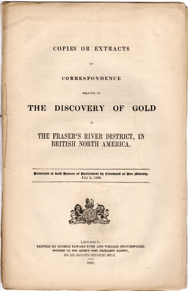 Copies or extracts of correspondence relative to the discovery of gold in the Fraser's River district, in British North America. Colonial Office Great Britain.
