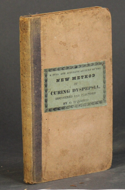 A full and accurate account of the new method of curing dyspepsia, discovered and practised ... with some observations on diseases of the digestive organs. O. Halsted.