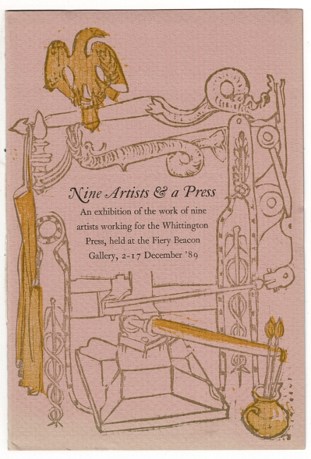 Nine artists & a press. An exhibition of the work of nine artists working for the Whittington Press, held at Fiery Beacon Gallery, 2-17 December '89