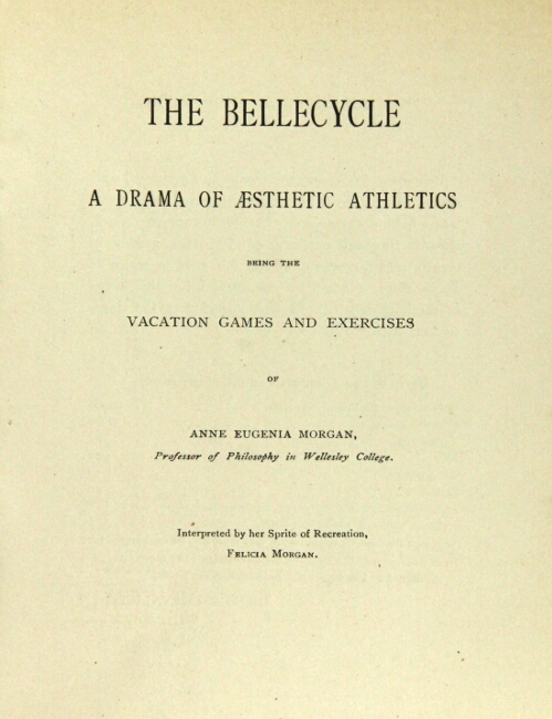 The bellecycle: a drama of aesthetic athletics being the vacation games and exercises of Anne Eugenia Morgan, Professor of Philosophy in Wellesley College. Felicia Morgan.