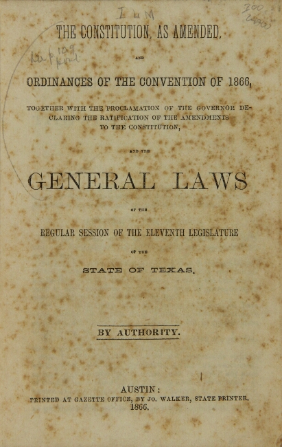 The Constitution, as amended, and ordinances of the convention of 1866, together with the proclamation of the governor declaring the ratification of the amendments ... and the general laws of the regular session of the eleventh legislature of the state of Texas