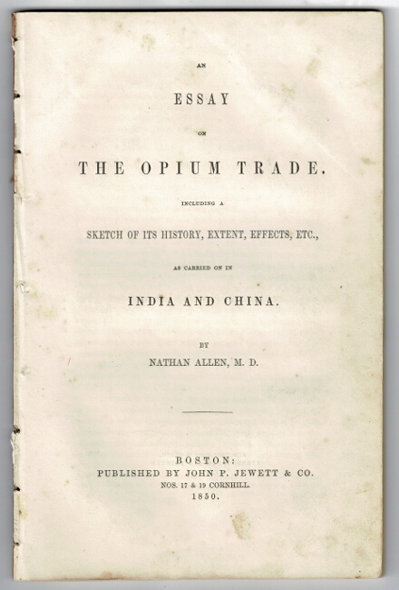 An essay on the opium trade. Including a sketch of its history, extent, effects, etc., as carried on in India and China. Nathan Allen, M. D.