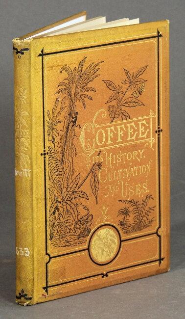 Coffee: its history, cultivation, and uses ... illustrated with original designs by eminent American artists and a map of the world showing the several places where coffee is, or may be produced, and where it is also used. Robert Hewitt.