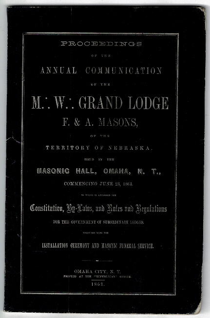 Proceedings of the annual communication of the M.: W.: Grand Lodge F. & A. Masons, of the territory of Nebraska held in the Masonic Hall, Omaha, N.T., commencing June 23, 1863, to which is appended the constitution, by-laws, and rules and regulations for the government of subordinate lodges...