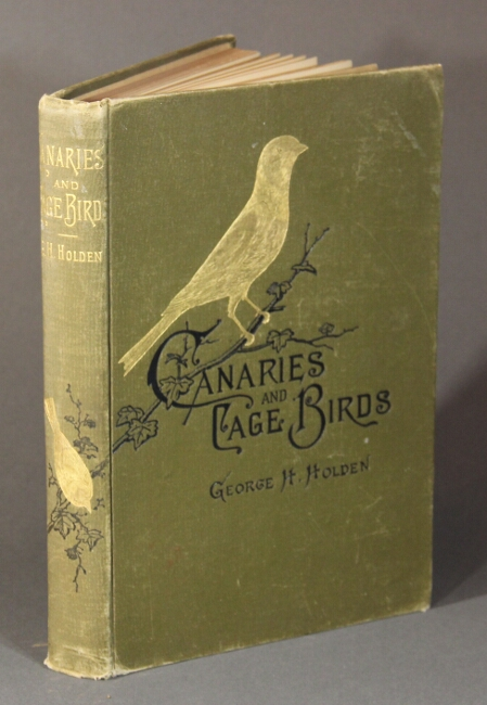 Canaries and cage birds. The food, care, breeding, diseases and treatment of all house birds. Birds for pleasure and for profit. Third edition. George H. Holden.