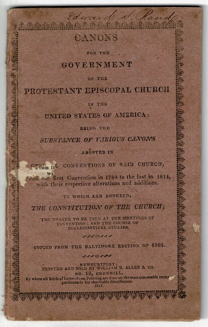 Canons for the government of the Protestant Episcopal Church in the United States of America: being the substance of various canons adopted in General Conventions of said Church, from the first Convention in 1789 to the last in 1814, with their respective alterations and additions. To which are annexed the Constitution of the Church, the prayer to be used at the meetings of convention, and the course of ecclesiastical studies