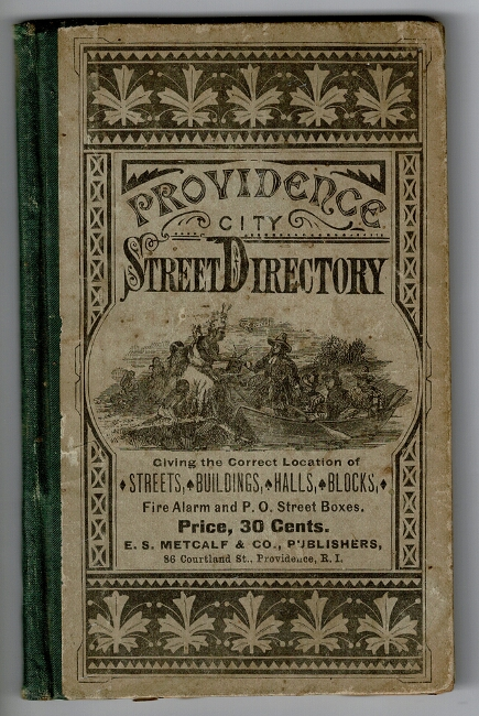 Providence street directory, giving the location of each street, and showing what other streets and places run from or across it, with the numbers at which they intersect, with a complete list of buildings, blocks, halls, hotels, banks and savings banks, fire alarm and post office street-boxes, etc. Price 30 cents. Published by E. S. Metcalf & Co. E. S. Metcalf, Co.