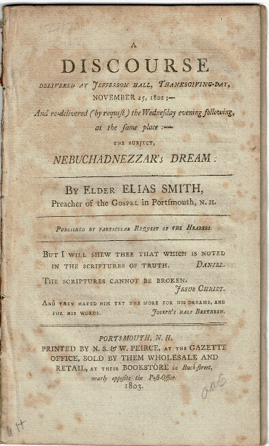 A discourse, delivered at Jefferson Hall, Thanksgiving-day, November 25, 1802, and re-delivered (by request) the Wednesday evening following, at the same place: the subject, Nebuchadnezzar's dream ... Published by particular request of the hearers. Elias Smith, Rev.