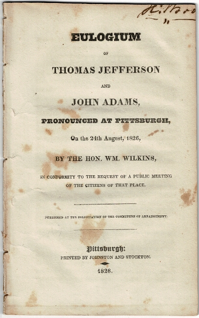 Eulogium of Thomas Jefferson and John Adams, pronounced at Pittsburgh, on the 24th of August, 1826. William Wilkins.