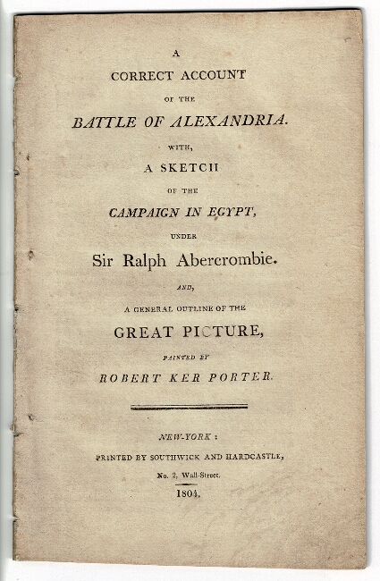 A correct account of the Battle of Alexandria. With, a sketch of the campaign in Egypt, under Sir Ralph Abercrombie. And, a general outline of the great picture, painted by Robert Ker Porter. Robert Ker Porter.