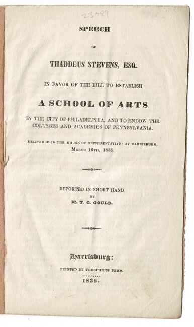 Speech of Thaddeus Stevens, Esq. in favor of the bill to establish a School of Arts in the city of Philadelphia, and to endow the colleges and academies of Pennsylvania ... Reported in short hand by M. T. C. Gould. Thaddeus Stevens.