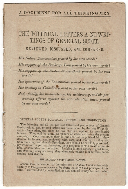 A document for all thinking men. The political letters a ndwritings [sic] of General Scott, reviewed, discussed, and compared. His native Americanism proved by his own words! His support of the Bankrupt Law ... His support of the United States Bank ... His ignorance of the Constitution ... His hostility to Catholics ... And finally his incompetency ... proved by his own words! Winfield Scott.