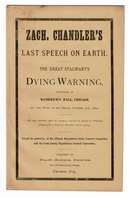 The dying speech of Michigan's illustrious son, Senator Zach. Chandler delivered at McCormick Hall, Chicago, October 31, 1879. Published by authority of the Illinois State Republican Central Committee and the Cook County Republican Central Committee. Reported verbatim by Ritchie and Williston, stenographers. Zachariah Chandler.