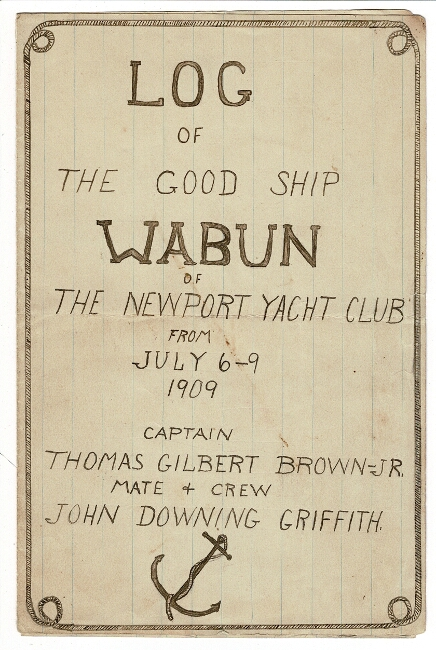 Log of the good ship Wabun of the Newport Yacht Club from July 6 - 9, 1909. Thomas Gilbert Brown, Captain, Jr., mate and crew John Downing Griffith.