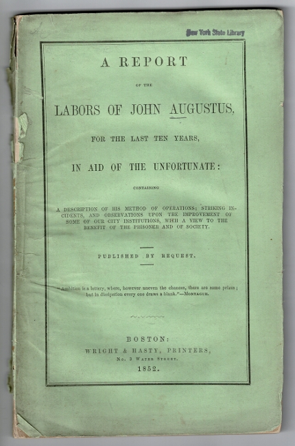 A report of the labors of John Augustus, for the last ten years, in aid of the unfortunate: containing a description of his method of operations; striking incidents, and observations upon the improvement of some of our city institutions, with a view to the benefit of the prisoners and of society. Published by request. John Augustus.